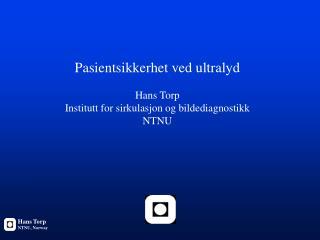 Pasientsikkerhet ved ultralyd Hans Torp Institutt for sirkulasjon og bildediagnostikk NTNU