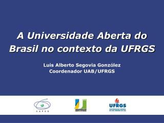 A Universidade Aberta do Brasil no contexto da UFRGS Luis Alberto Segovia Gonz á lez