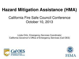 Hazard Mitigation Assistance (HMA) California Fire Safe Council Conference October 10, 2013