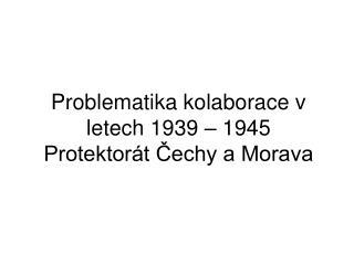 Problematika kolaborace v letech 1939 – 1945  Protektorát Čechy a Morava