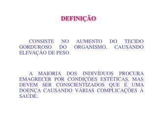 DEFINIÇÃO CONSISTE NO AUMENTO DO TECIDO GORDUROSO DO ORGANISMO, CAUSANDO ELEVAÇÃO DE PESO.