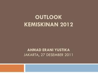 Outlook  kemiskinan 2012 Ahmad  erani yustika jakarta ,  27 Desember  2011
