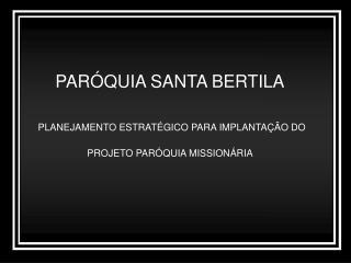 PARÓQUIA SANTA BERTILA PLANEJAMENTO ESTRATÉGICO PARA IMPLANTAÇÃO DO PROJETO PARÓQUIA MISSIONÁRIA