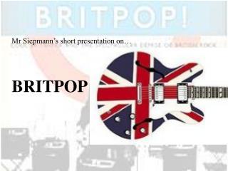Mr Siepmann's short presentation on… BRITPOP