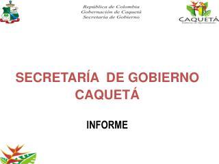 SECRETARÍA  DE GOBIERNO  CAQUETÁ INFORME