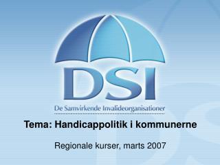 Tema: Handicappolitik i kommunerne Regionale kurser, marts 2007