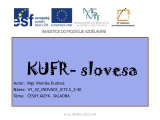 KUFR- slovesa Autor:  Mgr. Monika Dudová Název:  VY_32_INOVACE_ICT2.5_2-40