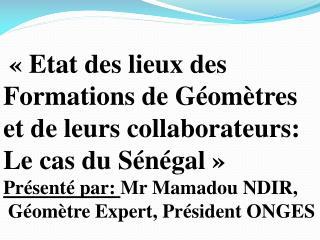 Etat des lieux des Formations de G om tres et de leurs collaborateurs: Le cas du S n gal   Pr sent  par: Mr Mamadou ND