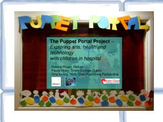 The Puppet Portal Project    Exploring arts, health and technology  with children in hospital      Helene Hugel, Helium