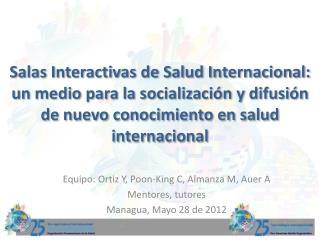 Equipo : Ortiz Y, Poon-King C,  Almanza  M, Auer A Mentores ,  tutores Managua, Mayo 28 de 2012