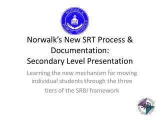 Norwalk s New SRT Process  Documentation: Secondary Level Presentation