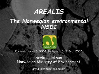AREALIS    The Norwegian environmental NSDI       Presentation at 6. GSDI, Budapest 16-19 Sept 2002   Arvid Lillethun No