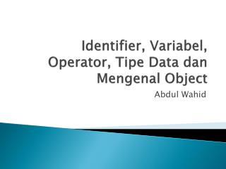 Identifier,  Variabel , Operator,  Tipe  Data  dan Mengenal Object