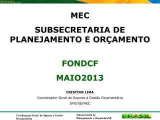 MEC SUBSECRETARIA DE  PLANEJAMENTO E ORÇAMENTO FONDCF MAIO2013 CRISTIAN LIMA