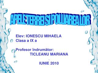 Elev:  IONESCU  MIHAELA  Clasa a  I X a Profesor îndrumător:  TICLEANU MARIANA . IUNIE 2010