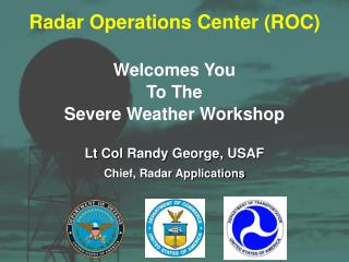 Radar Operations Center ROC  Welcomes You To The Severe Weather Workshop   Lt Col Randy George, USAF Chief, Radar Applic