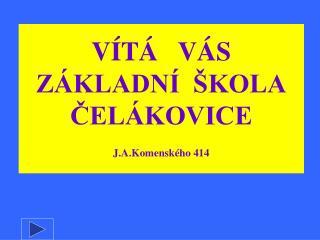 VÍTÁ   VÁS ZÁKLADNÍ  ŠKOLA ČELÁKOVICE J.A.Komenského 414