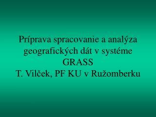 Príprava spracovanie a analýza geografických dát v systéme GRASS T. Vilček, PF KU v Ružomberku