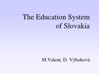 The  Education  S ystem of Slovakia M.Valent, D. Výbohová
