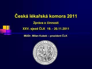 Česká lékařská komora 2011 Zpráva o  č innosti XX V . sjezd  Č LK  19.  - 20 .11.2011