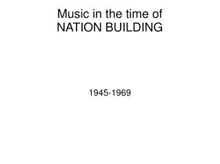 Music in the time of  NATION BUILDING