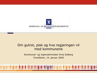 Kommunal- og regionalminister Erna Solberg  Trondheim, 14. januar 2005