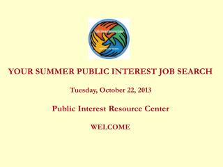 YOUR SUMMER PUBLIC INTEREST JOB SEARCH Tuesday, October 22, 2013 Public Interest Resource Center