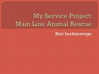 My Service Project:  Main Line Animal Rescue