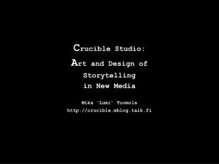 C rucible Studio: A rt and Design of Storytelling in New Media Mika �Lumi� Tuomola