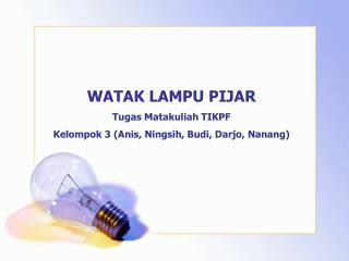 WATAK LAMPU PIJAR Tugas Matakuliah TIKPF Kelompok 3 (Anis, Ningsih, Budi, Darjo, Nanang)