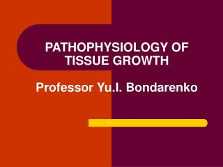 PATHOPHYSIOLOGY OF TISSUE GROWTH Professor Yu.I. Bondarenko