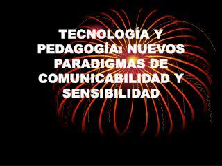 TECNOLOG A Y PEDAGOG A: NUEVOS PARADIGMAS DE COMUNICABILIDAD Y SENSIBILIDAD