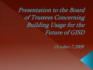 Presentation to the Board of Trustees Concerning Building Usage for the Future of GISD