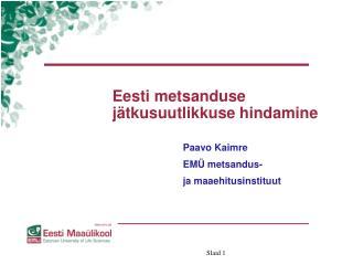 Eesti metsanduse jätkusuutlikkuse hindamine Paavo Kaimre EMÜ metsandus- ja maaehitusinstituut