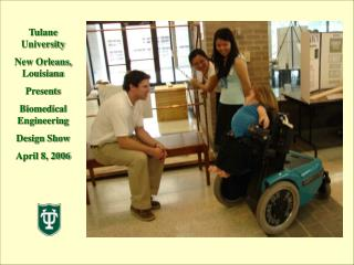 Tulane University New Orleans, Louisiana Presents  Biomedical Engineering  Design Show