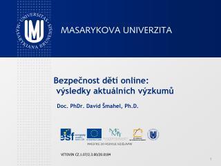 Bezpečnost dětí online :  výsledk y  aktu álních výzkumů Doc. PhDr. David  Šmahel, Ph.D.