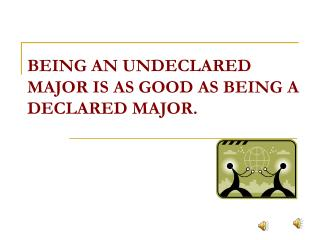 BEING AN UNDECLARED MAJOR IS AS GOOD AS BEING A DECLARED MAJOR.