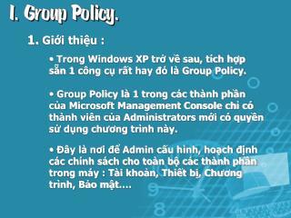 Trong Windows XP trở về sau, tích hợp sẵn 1 công cụ rất hay đó là Group Policy.