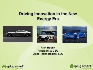 Driving Innovation in the New Energy Era  Rich Housh President & CEO Juice Technologies, LLC