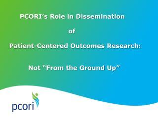 PCORI's Role in Dissemination                             of