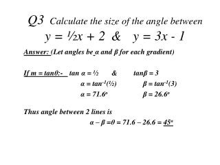 Q3	 Calculate the size of the angle between  y =  ½ x + 2 	& 	y = 3x - 1