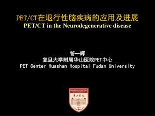 PET/CT 在退行性 脑 疾病的应用及进展 PET/CT in the  Neurodegenerative disease 管一晖 复旦大学附属华山医院 PET 中心