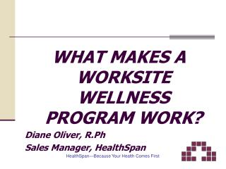 WHAT MAKES A WORKSITE WELLNESS PROGRAM WORK? Diane Oliver, R.Ph Sales Manager, HealthSpan