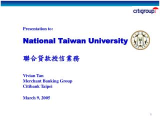 Presentation to: National Taiwan University 聯合貸款授信業務 Vivian Tan Merchant Banking Group