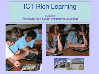 ICT Rich Learning Travis Smith Frankston High School (Melbourne, Australia)