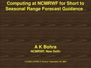 Computing at NCMRWF for Short to Seasonal Range Forecast Guidance  A K Bohra NCMRWF, New Delhi