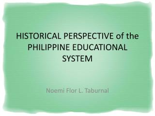 HISTORICAL PERSPECTIVE of the PHILIPPINE EDUCATIONAL SYSTEM