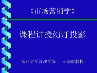 《市场营销学》 课程讲授幻灯投影 浙江大学管理学院   范晓屏教授