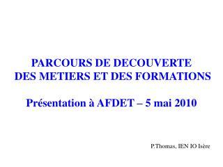 PARCOURS DE DECOUVERTE  DES METIERS ET DES FORMATIONS Présentation à AFDET – 5 mai 2010