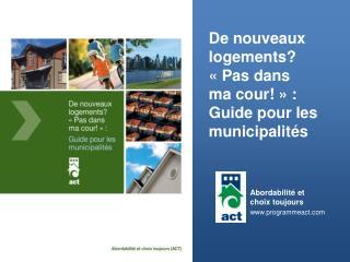 De nouveaux  logements?  « Pas dans  ma cour! » : Guide pour les  municipalités